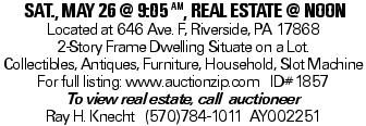SAT., MAY 26 @ 9:05 AM, Real estate @ noon Located at 646 Ave. F, Riverside, PA 17868 2-Story Frame Dwelling Situate on a Lot. Collectibles, Antiques, Furniture, Household, Slot Machine For full listing: www.auctionzip.com ID#1857 To view real estate, call auctioneer Ray H. Knecht (570)784-1011 AY002251