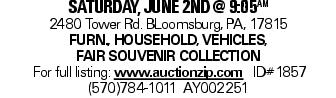 saturday, june 2nd @ 9:05aM 2480 Tower Rd. BLoomsburg, PA, 17815 Furn., Household, vehicles, fair souvenir collection For full listing: www.auctionzip.com ID#1857 (570)784-1011 AY002251
