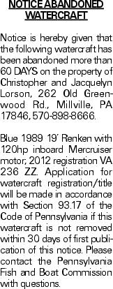NOTICE ABANDONED WATERCRAFT Notice is hereby given that the following watercraft has been abandoned more than 60 DAYS on the property of Christopher and Jacquelyn Lorson, 262 Old Greenwood Rd., Millville, PA 17846, 570-898-8666. Blue 1989 19' Renken with 120hp inboard Mercruiser motor; 2012 registration VA 236 ZZ. Application for watercraft registration/title will be made in accordance with Section 93.17 of the Code of Pennsylvania if this watercraft is not removed within 30 days of first publication of this notice. Please contact the Pennsylvania Fish and Boat Commission with questions.