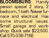 Bloomsburg: Handy person special 2 story, 2 bedroom, 1 bath. Newer furnace and electrical. Has some structural issues. Small garage and workshop. Quick sale $22,500. Call 570-336-7166