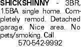 SHICKSHINNY - 3BR, 1.5BA single home. Completely remod. Detached garage. Nice area. No pets/smoking. Call 570-542-9992