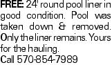 FREE: 24' round pool liner in good condition. Pool was taken down & removed. Only the liner remains. Yours for the hauling. Call 570-854-7989