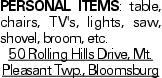 Personal items: table, chairs, TV's, lights, saw, shovel, broom, etc. 50 Rolling Hills Drive, Mt. Pleasant Twp., Bloomsburg