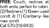 Free: Couch, reclines at both ends, perfect for cabin. (2) Recliners (1) Green- used condt. & (1) Cranberry- like new condt. Call 570-316-8430