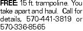 FREE: 15 ft. trampoline. You take apart and haul. Call for details, 570-441-3819 or 570-336-8565