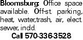 Bloomsburg: Office space available. Off-st. parking, heat, water,trash, air, elect. sewer, incld. Call 570-336-3528
