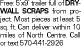 Free: 5'x9' trailer full of drywall scraps from project. Most pieces at least 5 sq. ft. Can deliver within 10 miles of North Centre. Call or text 570-441-2926