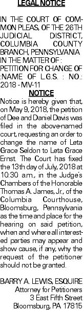 Legal Notice IN THE COURT OF COMMON PLEAS, OF THE 26TH JUDICIAL DISTRICT, COLUMBIA COUNTY BRANCH, PENNSYLVANIA IN THE MATTER OF : PETITION FOR CHANGE OF :NAME OF L.G.S. : NO.: 2018 - MV-11 NOTICE Notice is hereby given that, on May 9, 2018, the petition of Dee and Daniel Davis was filed in the above-named court, requesting an order to change the name of Leta Grace Seldon to Leta Grace Ernst. The Court has fixed the 13th day of July, 2018 at 10:30 a.m., in the Judge's Chambers of the Honorable Thomas A. James, Jr., of the Columbia Courthouse, Bloomsburg, Pennsylvania as the time and place for the hearing on said petition, when and where all interested parties may appear and show cause, if any, why the request of the petitioner should not be granted. BARRY A. LEWIS, ESQUIRE Attorney for Petitioners 3 East Fifth Street Bloomsburg, PA 17815