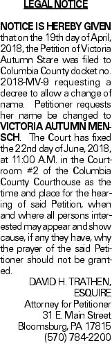 Legal Notice NOTICE IS HEREBY GIVEN that on the 19th day of April, 2018, the Petition of Victoria Autumn Stare was filed to Columbia County docket no. 2018-MV-9 requesting a decree to allow a change of name. Petitioner requests her name be changed to VICTORIA AUTUMN MENSCH. The Court has fixed the 22nd day of June, 2018, at 11:00 A.M. in the Courtroom #2 of the Columbia County Courthouse as the time and place for the hearing of said Petition, when and where all persons interested may appear and show cause, if any they have, why the prayer of the said Petitioner should not be granted. DAVID H. TRATHEN, ESQUIRE Attorney for Petitioner 31 E. Main Street Bloomsburg, PA 17815 (570) 784-2200