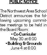 Public Notice The Northwest Area School District announces the following upcoming committee meetings to be held in the Board Room: --Co-Curricular May 30 at 6:00 --Building & Grounds June 4 at 6:00