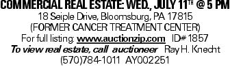 COMMERCIALREALESTATE:WED., JULY 11TH @ 5 PM 18 Seiple Drive, Bloomsburg, PA 17815 (FORMER CANCER TREATMENT CENTER) For full listing: www.auctionzip.com ID#1857 To view real estate, call auctioneer Ray H. Knecht (570)784-1011 AY002251