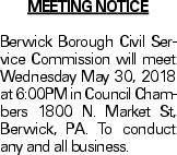MEETING NOTICE Berwick Borough Civil Service Commission will meet Wednesday May 30, 2018 at 6:00PM in Council Chambers 1800 N. Market St, Berwick, PA. To conduct any and all business.