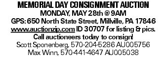 memorial day consignment auction MONDAY, MAY28th @9AM GPS:650 North State Street, Millville, PA 17846 www.auctionzip.com ID 30707 for listing &pics. Call auctioneers today to consign! Scott Sponenberg, 570-204-5286 AU005756 Max Winn, 570-441-4647 AU005038