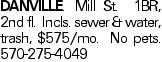 Danville. Mill St. 1BR, 2nd fl. Incls. sewer & water, trash, $575/mo. No pets. 570-275-4049