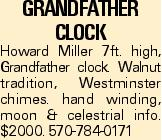 Grandfather Clock Howard Miller 7ft. high, Grandfather clock. Walnut tradition, Westminster chimes. hand winding, moon & celestrial info. $2000. 570-784-0171
