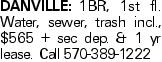 DANVILLE:1BR, 1st fl. Water, sewer, trash incl., $565 + sec dep. & 1 yr lease. Call 570-389-1222