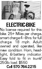Electric-Bike No license required for this bike. 25+ Miles per charge, smart charge 4 - 6hrs. for full charge. 18 mph. Adult owned and operated, like new condition. Horn, headlight, &battery indicator. Easy fold to fit in trunk! 250lb. load. $550 Call 570-764-2215