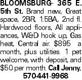 Bloomsburg- 365 E. 5th St. Brand new, Great space, 2BR, 1.5BA, 2nd fl. Hardwood floors, All appliances, W&D hook up, Gas heat, Central air. $895 a month, plus utilities. 1 pet welcome, with deposit, and $50 per month. Call Jenny, 570-441-9968