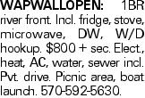 WAPWALLOPEN: 1BR river front. Incl. fridge, stove, microwave, DW, W/D hookup. $800 + sec. Elect., heat, AC, water, sewer incl. Pvt. drive. Picnic area, boat launch. 570-592-5630.