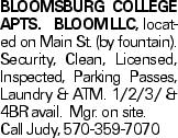 Bloomsburg College Apts. BLOOMLLC, located on Main St. (by fountain). Security, Clean, Licensed, Inspected, Parking Passes, Laundry & ATM. 1/2/3/ & 4BR avail. Mgr. on site. Call Judy, 570-359-7070