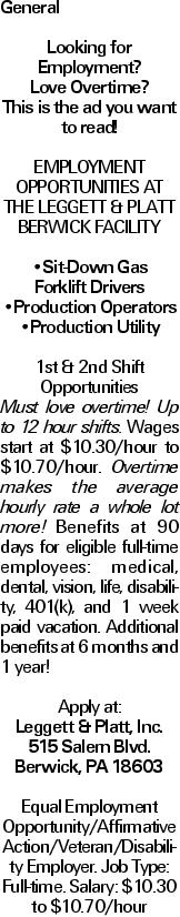General Looking for Employment? Love Overtime? This is the ad you want to read! EMPLOYMENT OPPORTUNITIES AT THE LEGGETT & PLATT BERWICK FACILITY --Sit-Down Gas Forklift Drivers --Production Operators --Production Utility 1st & 2nd Shift Opportunities Must love overtime! Up to 12 hour shifts. Wages start at $10.30/hour to $10.70/hour. Overtime makes the average hourly rate a whole lot more! Benefits at 90 days for eligible full-time employees: medical, dental, vision, life, disability, 401(k), and 1 week paid vacation. Additional benefits at 6 months and 1 year! Apply at: Leggett & Platt, Inc. 515 Salem Blvd. Berwick, PA 18603 Equal Employment Opportunity/Affirmative Action/Veteran/Disability Employer. Job Type: Full-time. Salary: $10.30 to $10.70/hour