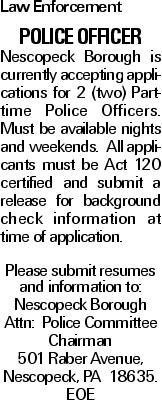 Law Enforcement POLICE OFFICER Nescopeck Borough is currently accepting applications for 2 (two) Part-time Police Officers. Must be available nights and weekends. All applicants must be Act 120 certified and submit a release for background check information at time of application. Please submit resumes and information to: Nescopeck Borough Attn: Police Committee Chairman 501 Raber Avenue, Nescopeck, PA 18635. EOE
