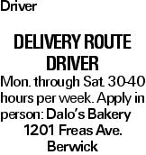 Driver Delivery Route Driver Mon. through Sat. 30-40 hours per week. Apply in person: Dalo's Bakery 1201 Freas Ave. Berwick