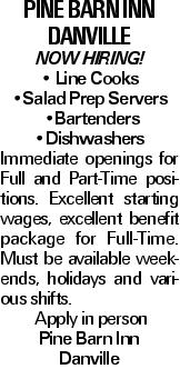 Pine Barn Inn Danville NOW HIRING! -- Line Cooks --Salad Prep Servers --Bartenders --Dishwashers Immediate openings for Full and Part-Time positions. Excellent starting wages, excellent benefit package for Full-Time. Must be available weekends, holidays and various shifts. Apply in person Pine Barn Inn Danville