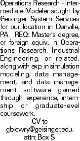 Operations Research - Intermediate Modeler sought by Geisinger System Services for our location in Danville, PA. REQ: Master's degree, or foreign equiv., in Operations Research, Industrial Engineering, or related, along with exp. in simulation modeling, data management, and data management software gained through experience, internship or graduate-level coursework. CV to gblowry@geisinger.edu, attn: Box S.