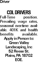 Driver CDL Drivers Full-Time position. Prevailing wage rates, seasonal overtime available. 401K and health benefits available. Apply in Person to: Green Valley Landscaping, Inc 52 Reese St. Plains, PA 18702 EOE.