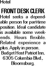 Hotel Front Desk Clerk Hotel seeks a dependable person for part-time position. Ideal candidate is available some weekends. Hours flexible. Related experience a plus. Apply in person. Budget Host Patriot Inn, 6305 Columbia Blvd., Bloomsburg.