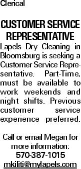 Clerical Customer Service Representative Lapels Dry Cleaning in Bloomsburg is seeking a Customer Service Representative. Part-Time, must be available to work weekends and night shifts. Previous customer service experience preferred. Call or email Megan for more information: 570-387-1015 mkiliti@mylapels.com