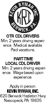 OTR CDL DRIVERS Min. 2 years driving experience. Medical available. Paid vacations. PART-TIME LOCAL CDL DRIVER Min. 2 years driving experience. Wage based upon experience. Apply in person: Kevin Ryman, Inc. 620 Berwick Hazleton Hwy Nescopeck, PA 18635
