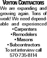 Voyton Contractors We are expanding and growing again. Tons of work! We need dependable and experienced --Carpenters --Remodelers --Masons --Subcontractors To set interview call 570-735-8114