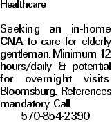 Healthcare Seeking an in-home CNA to care for elderly gentleman. Minimum 12 hours/daily & potential for overnight visits. Bloomsburg. References mandatory. Call 570-854-2390