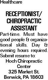 Healthcare Receptionist/ Chiropractic Assistant Part-time. Must have good people & organizational skills. Day & evening hours required. Submit resume to: Hoch Chiropractic Center 325 Market St. Berwick, PA 18603
