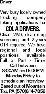 Driver Very busy locally owned trucking company taking applications for CDL A drivers. Clean MVR, clean drug screening and 2-years OTR required. We have regional and local positions available, Full or Part - Time. Call between 8:00AM and 5:00PM Monday-Friday to schedule an interview. Based out of Mountain Top, PA.(570)814-7858