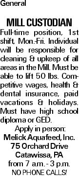 General MILL CUSTODIAN Full-time position, 1st shift, Mon.-Fri. Individual will be responsible for cleaning & upkeep of all areas in the Mill. Must be able to lift 50 lbs. Competitive wages, health & dental insurance, paid vacations & holidays. Must have high school diploma or GED. Apply in person: Melick Aquafeed, Inc. 75 Orchard Drive Catawissa, PA from 7 a.m. - 3 p.m. NO PHONE CALLS!