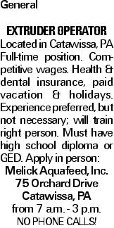 General extruder operator Located in Catawissa, PA Full-time position. Competitive wages. Health & dental insurance, paid vacation & holidays. Experience preferred, but not necessary; will train right person. Must have high school diploma or GED. Apply in person: Melick Aquafeed, Inc. 75 Orchard Drive Catawissa, PA from 7 a.m. - 3 p.m. NO PHONE CALLS!