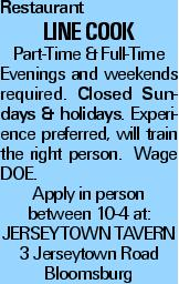 Restaurant Line Cook Part-Time & Full-Time Evenings and weekends required. Closed Sundays & holidays. Experience preferred, will train the right person. Wage DOE. Apply in person between 10-4 at: JERSEYTOWN TAVERN 3 Jerseytown Road Bloomsburg