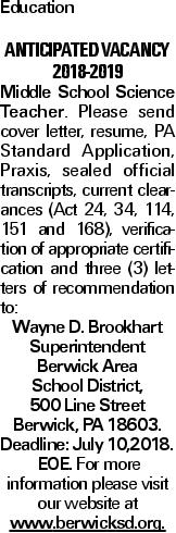 Education Anticipated Vacancy 2018-2019 Middle School Science Teacher. Please send cover letter, resume, PA Standard Application, Praxis, sealed official transcripts, current clearances (Act 24, 34, 114, 151 and 168), verification of appropriate certification and three (3) letters of recommendation to: Wayne D. Brookhart Superintendent Berwick Area School District, 500 Line Street Berwick, PA 18603. Deadline: July 10,2018. EOE. For more information please visit our website at www.berwicksd.org.