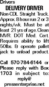 Drivers Delivery Driver Non-CDL Straight Truck. Approx. 8 hour run 2 or 3 nights/wk. Must be at least 21 yrs of age. Clean MVR. DOT Med. Cert. Requires ability to lift 50lbs. & operate pallet jack to unload product. Call 570-784-6144 or Please reply with Box 1703 in subject to: reply@ pressenterprise.net