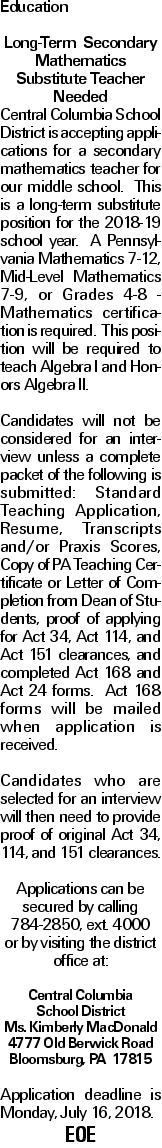 Education Long-Term Secondary Mathematics Substitute Teacher Needed Central Columbia School District is accepting applications for a secondary mathematics teacher for our middle school. This is a long-term substitute position for the 2018-19 school year. A Pennsylvania Mathematics 7-12, Mid-Level Mathematics 7-9, or Grades 4-8 - Mathematics certification is required. This position will be required to teach Algebra I and Honors Algebra II. Candidates will not be considered for an interview unless a complete packet of the following is submitted: Standard Teaching Application, Resume, Transcripts and/or Praxis Scores, Copy of PA Teaching Certificate or Letter of Completion from Dean of Students, proof of applying for Act 34, Act 114, and Act 151 clearances, and completed Act 168 and Act 24 forms. Act 168 forms will be mailed when application is received. Candidates who are selected for an interview will then need to provide proof of original Act 34, 114, and 151 clearances.  Applications can be secured by calling 784-2850, ext. 4000 or by visiting the district office at: Central Columbia School District Ms. Kimberly MacDonald 4777 Old Berwick Road Bloomsburg, PA 17815 Application deadline is Monday, July 16, 2018. EOE