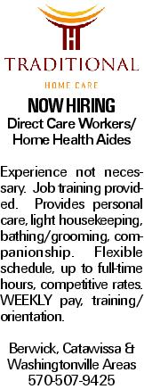 NOW HIRING Direct Care Workers/ Home Health Aides Experience not necessary. Job training provided. Provides personal care, light housekeeping, bathing/grooming, companionship. Flexible schedule, up to full-time hours, competitive rates. WEEKLY pay, training/ orientation. Berwick, Catawissa & Washingtonville Areas 570-507-9425