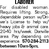 laborer For disabled woman. Requires lifting. Strong, dependable person w/Driver's License to help w/ heavy jobs & animal care. 20-40 hrs/week. Danville area. Pay depending on experience. 570-284-2113 between 10am-5pm,
