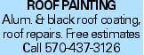 ROOFPAINTING Alum. & black roof coating, roof repairs. Free estimates Call 570-437-3126