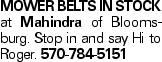 Mower Belts in stock at Mahindra of Bloomsburg. Stop in and say Hi to Roger. 570-784-5151