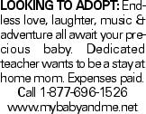 LOOKING TO ADOPT: Endless love, laughter, music & adventure all await your precious baby. Dedicated teacher wants to be a stay at home mom. Expenses paid. Call 1-877-696-1526 www.mybabyandme.net