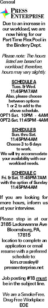 GeneralDue to an increase in our workload, we are now hiring for our Part-Time Flex Pool in the Bindery Dept. Please note: The hours listed are based on workload; therefore, hours may vary slightly. SCHEDULEA Tues. &Wed. 11:45PM-7AM Also, please choose between options 1 or 2 to add to the above schedule. OPT1-Sat. 10PM - 4AM OPT2-Sat. 11:45PM - 4AM SCHEDULEB Sun. thru Sat. 11:45PM-4AM Choose 3 to 6 days to work. We will try accommodate your availability with our workload needs. Schedule C Fri. &Sat. 11:45PM-7AM with the option of Sunday 11:45PM-4AM If you are looking for more hours, inform us at your interview. Please stop in at our 3185 Lackawanna Ave Bloomsburg, PA, 17815 location to complete an application or email resume with a preferred schedule to: kim.crossley@ pressenterprise.net Job posting #18 must be in the subject line. We are a Smoke-Free, Drug-Free Workplace EOE