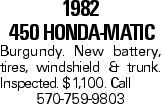 1982 450 HONDA-MATIC Burgundy. New battery, tires, windshield & trunk. Inspected. $1,100. Call 570-759-9803